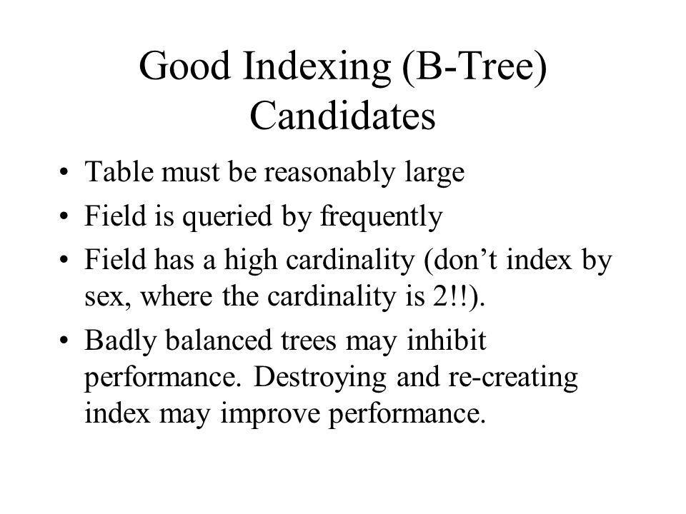 Good Indexing (B-Tree) Candidates Table must be reasonably large Field is queried by frequently Field has a high cardinality (dont index by sex, where the cardinality is 2!!).