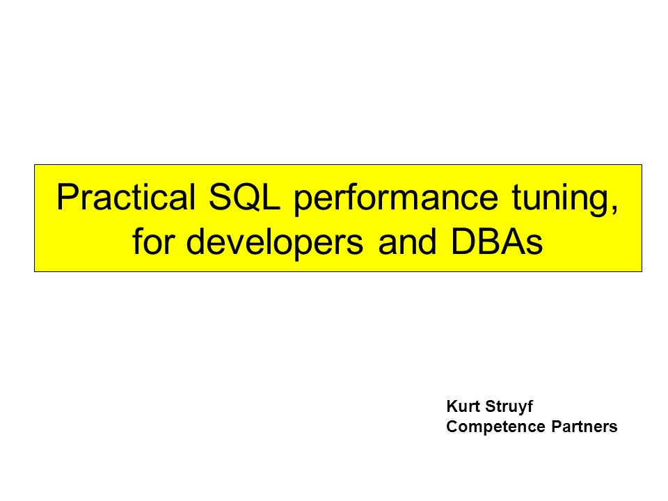 Practical SQL performance tuning, for developers and DBAs Kurt Struyf Competence Partners