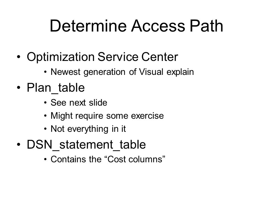 Determine Access Path Optimization Service Center Newest generation of Visual explain Plan_table See next slide Might require some exercise Not everything in it DSN_statement_table Contains the Cost columns