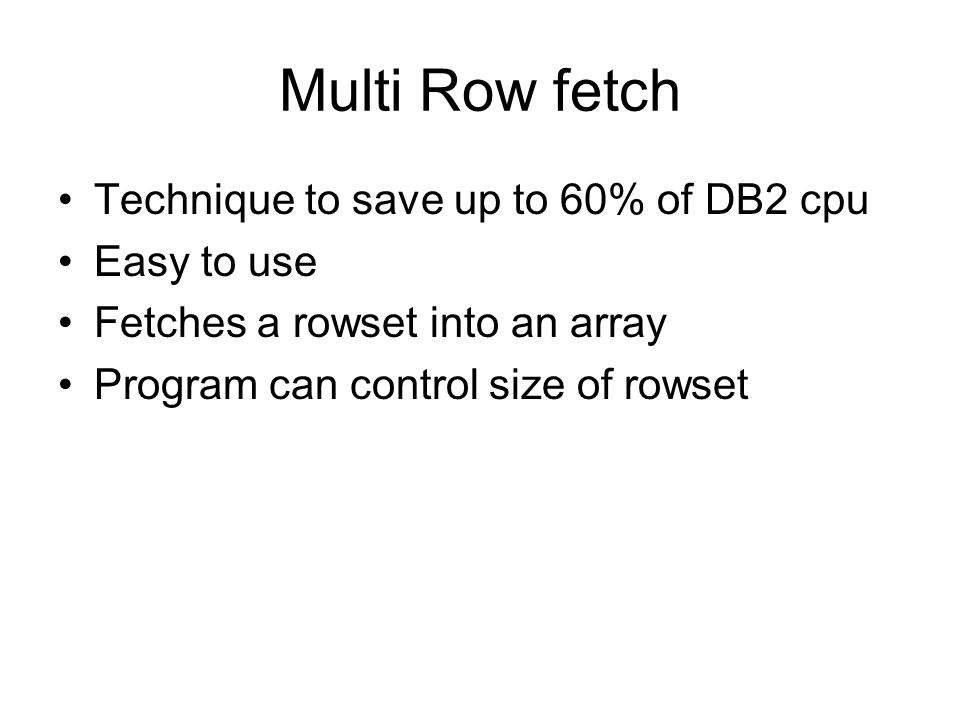 Multi Row fetch Technique to save up to 60% of DB2 cpu Easy to use Fetches a rowset into an array Program can control size of rowset