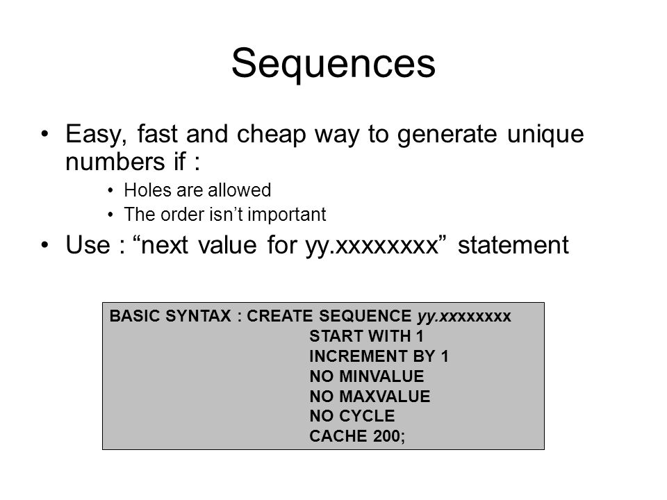 Sequences Easy, fast and cheap way to generate unique numbers if : Holes are allowed The order isnt important Use : next value for yy.xxxxxxxx statement BASIC SYNTAX : CREATE SEQUENCE yy.xxxxxxxx START WITH 1 INCREMENT BY 1 NO MINVALUE NO MAXVALUE NO CYCLE CACHE 200;