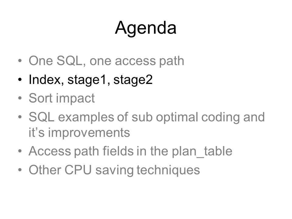 Agenda One SQL, one access path Index, stage1, stage2 Sort impact SQL examples of sub optimal coding and its improvements Access path fields in the plan_table Other CPU saving techniques