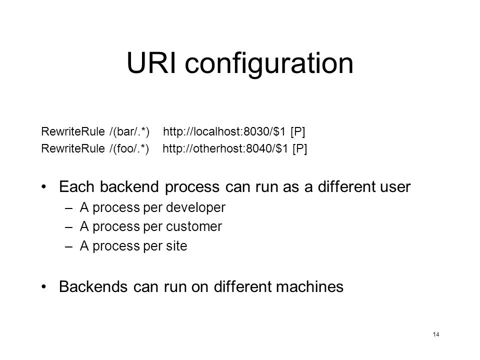 14 URI configuration RewriteRule /(bar/.*) http://localhost:8030/$1 [P] RewriteRule /(foo/.*) http://otherhost:8040/$1 [P] Each backend process can run as a different user –A process per developer –A process per customer –A process per site Backends can run on different machines