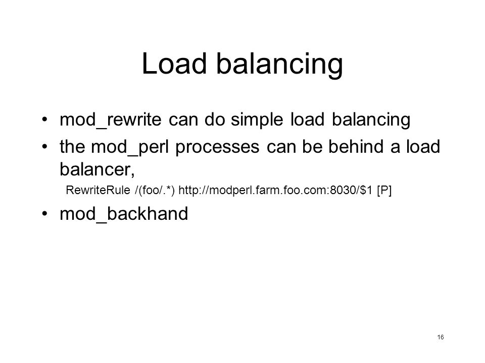 16 Load balancing mod_rewrite can do simple load balancing the mod_perl processes can be behind a load balancer, RewriteRule /(foo/.*) http://modperl.farm.foo.com:8030/$1 [P] mod_backhand