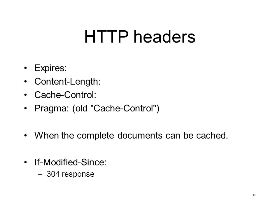 18 HTTP headers Expires: Content-Length: Cache-Control: Pragma: (old Cache-Control ) When the complete documents can be cached.