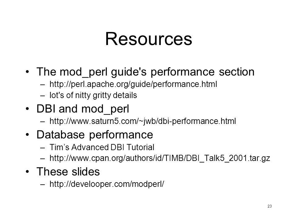 23 Resources The mod_perl guide s performance section –http://perl.apache.org/guide/performance.html –lot s of nitty gritty details DBI and mod_perl –http://www.saturn5.com/~jwb/dbi-performance.html Database performance –Tims Advanced DBI Tutorial –http://www.cpan.org/authors/id/TIMB/DBI_Talk5_2001.tar.gz These slides –http://develooper.com/modperl/