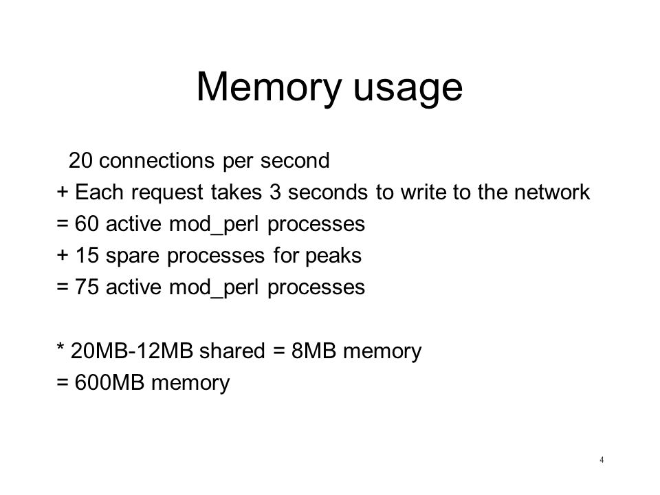 4 Memory usage 20 connections per second + Each request takes 3 seconds to write to the network = 60 active mod_perl processes + 15 spare processes for peaks = 75 active mod_perl processes * 20MB-12MB shared = 8MB memory = 600MB memory