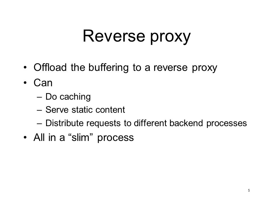 5 Reverse proxy Offload the buffering to a reverse proxy Can –Do caching –Serve static content –Distribute requests to different backend processes All in a slim process