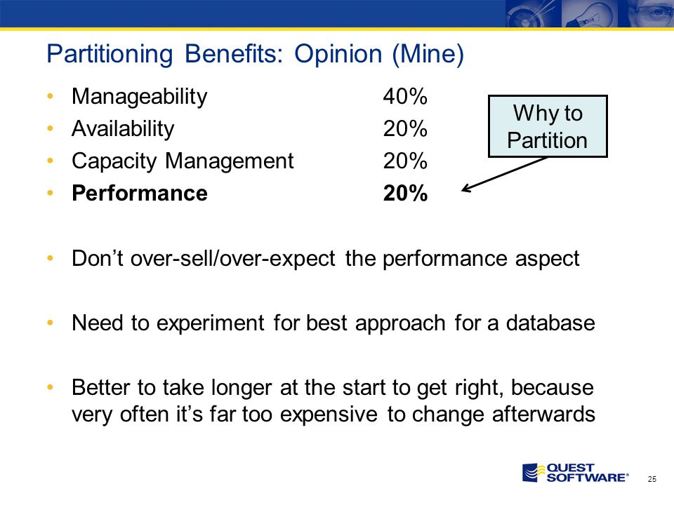 Partitioning Benefits: Opinion (Mine) Manageability40% Availability20% Capacity Management20% Performance20% Dont over-sell/over-expect the performance aspect Need to experiment for best approach for a database Better to take longer at the start to get right, because very often its far too expensive to change afterwards 25 Why to Partition