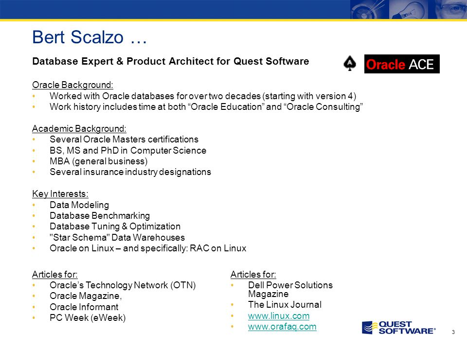 3 Bert Scalzo … Database Expert & Product Architect for Quest Software Oracle Background: Worked with Oracle databases for over two decades (starting with version 4) Work history includes time at both Oracle Education and Oracle Consulting Academic Background: Several Oracle Masters certifications BS, MS and PhD in Computer Science MBA (general business) Several insurance industry designations Key Interests: Data Modeling Database Benchmarking Database Tuning & Optimization Star Schema Data Warehouses Oracle on Linux – and specifically: RAC on Linux Articles for: Oracles Technology Network (OTN) Oracle Magazine, Oracle Informant PC Week (eWeek) Articles for: Dell Power Solutions Magazine The Linux Journal www.linux.com www.orafaq.com
