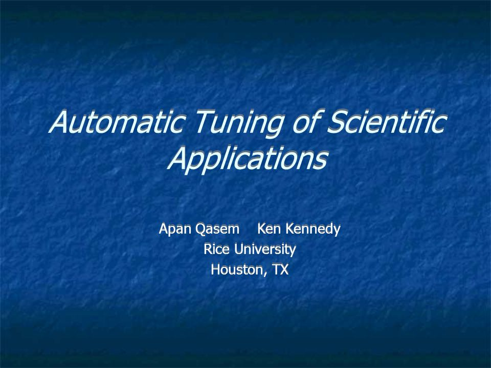 Automatic Tuning of Scientific Applications Apan Qasem Ken Kennedy Rice University Houston, TX Apan Qasem Ken Kennedy Rice University Houston, TX