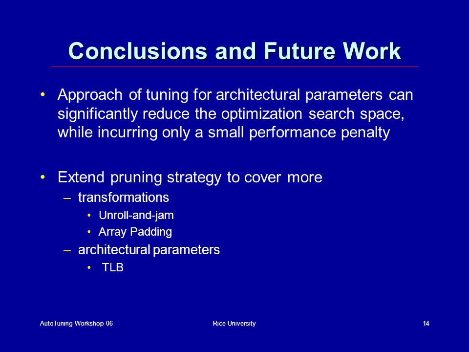 AutoTuning Workshop 06Rice University14 Conclusions and Future Work Approach of tuning for architectural parameters can significantly reduce the optimization search space, while incurring only a small performance penalty Extend pruning strategy to cover more –transformations Unroll-and-jam Array Padding –architectural parameters TLB