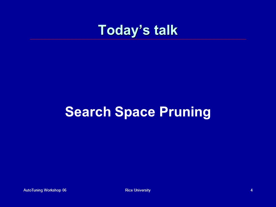 AutoTuning Workshop 06Rice University4 Todays talk Search Space Pruning