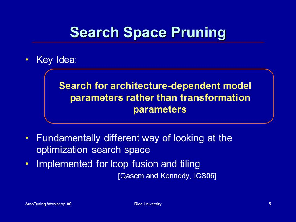 AutoTuning Workshop 06Rice University5 Search Space Pruning Key Idea: Search for architecture-dependent model parameters rather than transformation parameters Fundamentally different way of looking at the optimization search space Implemented for loop fusion and tiling [Qasem and Kennedy, ICS06]