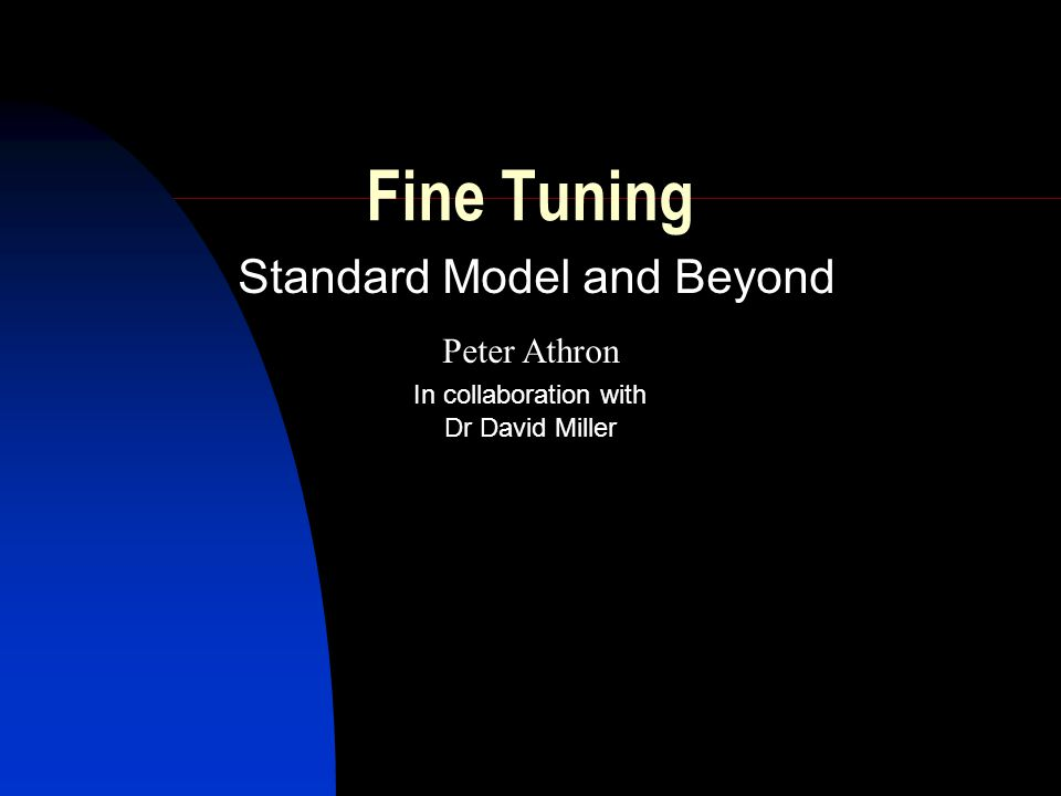 Fine Tuning Standard Model and Beyond Peter Athron Dr David Miller In collaboration with