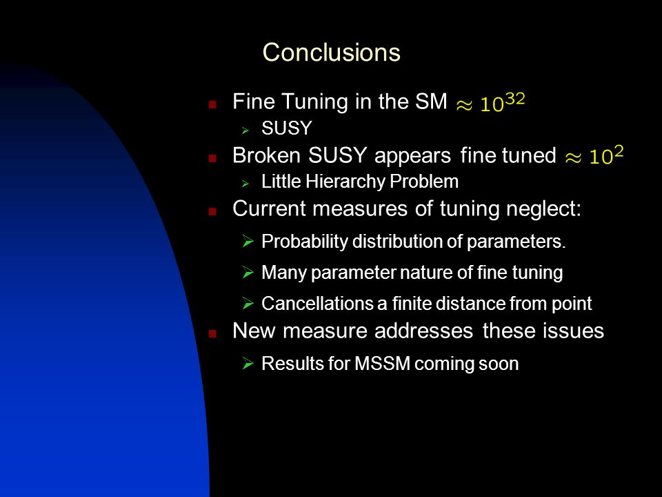 Conclusions Fine Tuning in the SM SUSY Broken SUSY appears fine tuned Little Hierarchy Problem Current measures of tuning neglect: Probability distribution of parameters.