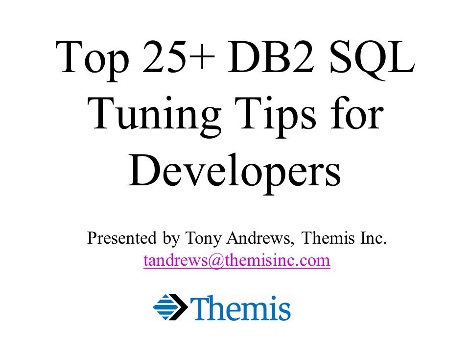 Top 25+ DB2 SQL Tuning Tips for Developers Presented by Tony Andrews, Themis Inc.