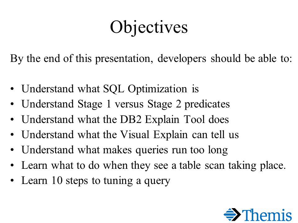 Objectives By the end of this presentation, developers should be able to: Understand what SQL Optimization is Understand Stage 1 versus Stage 2 predicates Understand what the DB2 Explain Tool does Understand what the Visual Explain can tell us Understand what makes queries run too long Learn what to do when they see a table scan taking place.