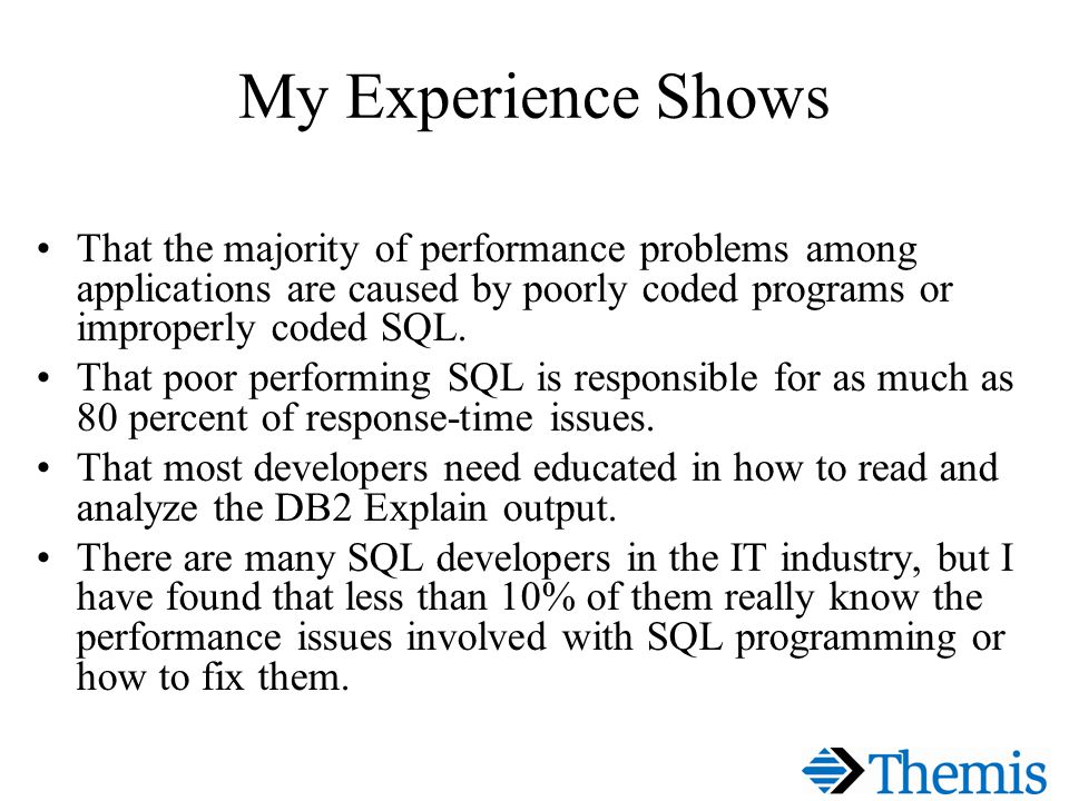 My Experience Shows That the majority of performance problems among applications are caused by poorly coded programs or improperly coded SQL.