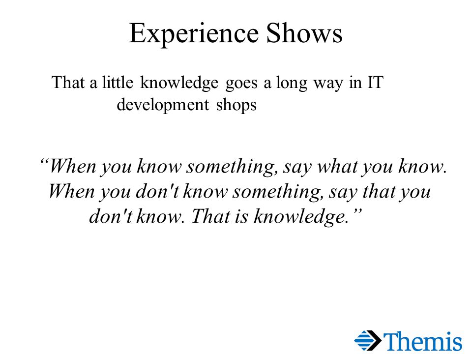 Experience Shows That a little knowledge goes a long way in IT development shops When you know something, say what you know.