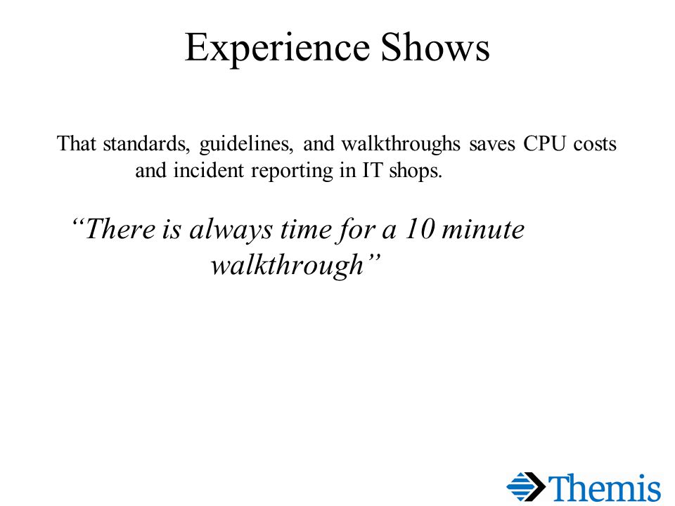 Experience Shows That standards, guidelines, and walkthroughs saves CPU costs and incident reporting in IT shops.