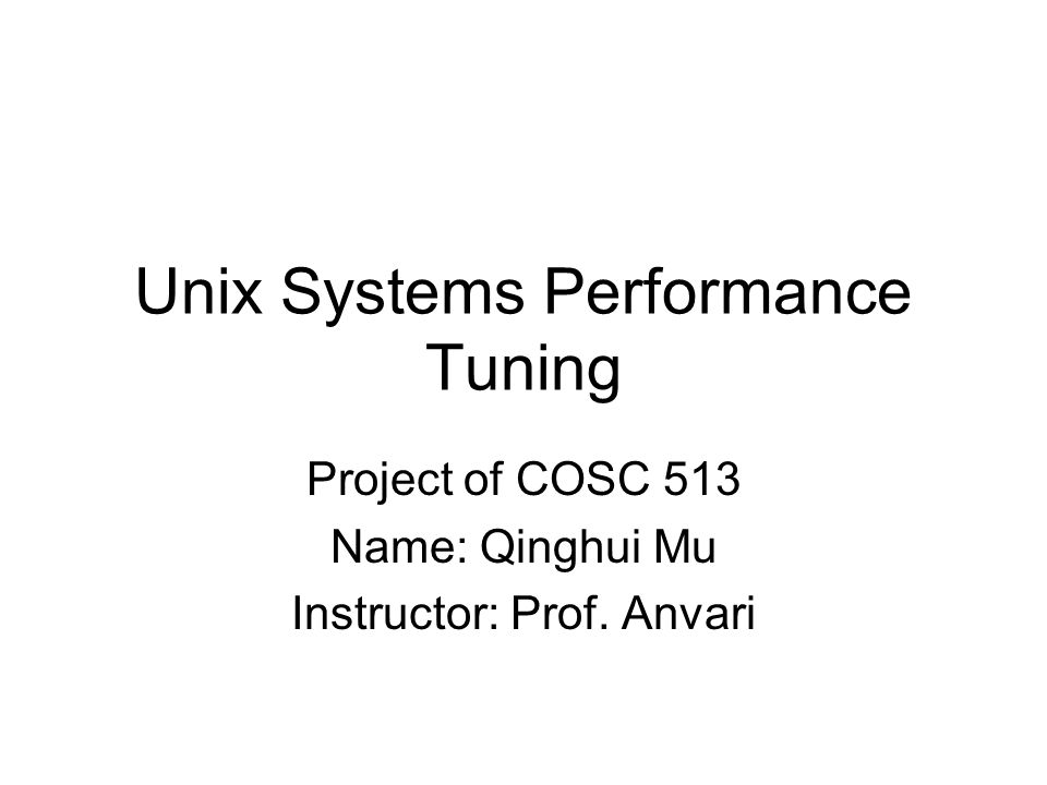 Unix Systems Performance Tuning Project of COSC 513 Name: Qinghui Mu Instructor: Prof. Anvari