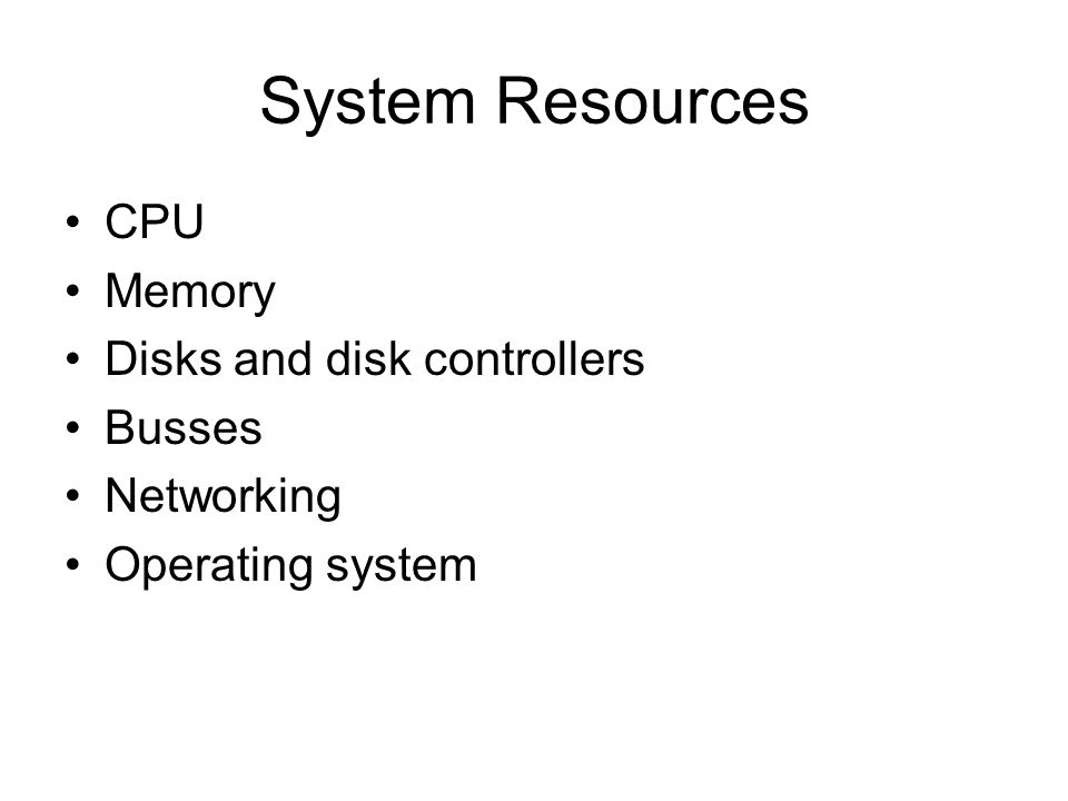 System Resources CPU Memory Disks and disk controllers Busses Networking Operating system