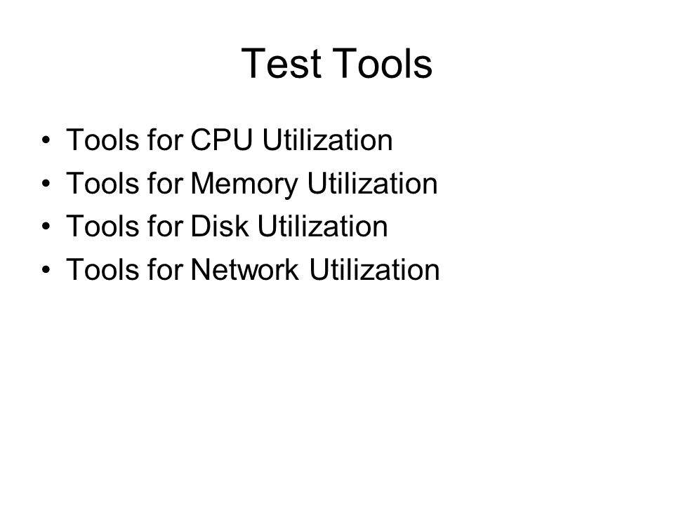 Test Tools Tools for CPU Utilization Tools for Memory Utilization Tools for Disk Utilization Tools for Network Utilization