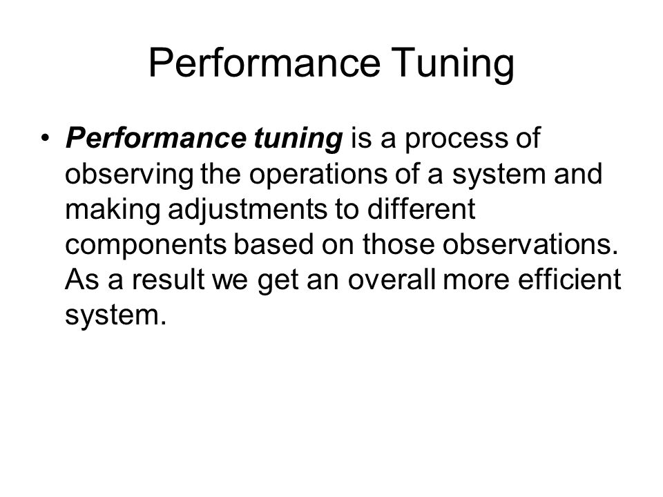 Performance Tuning Performance tuning is a process of observing the operations of a system and making adjustments to different components based on those observations.