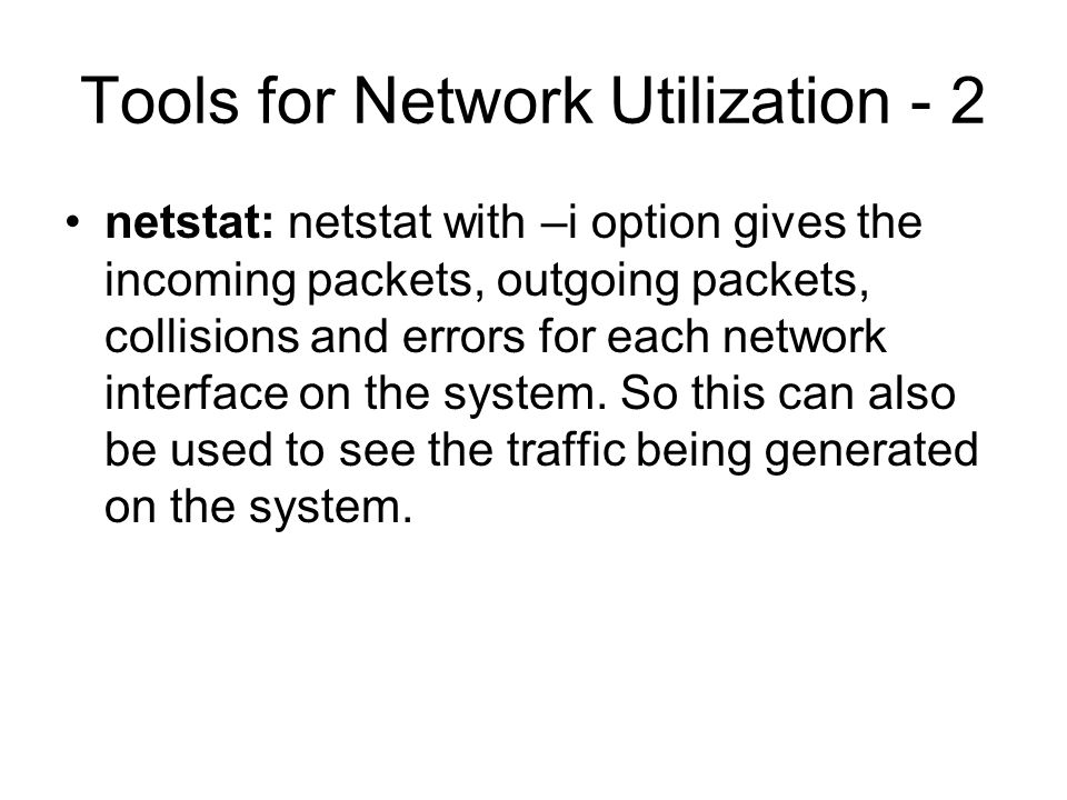 Tools for Network Utilization - 2 netstat: netstat with –i option gives the incoming packets, outgoing packets, collisions and errors for each network interface on the system.