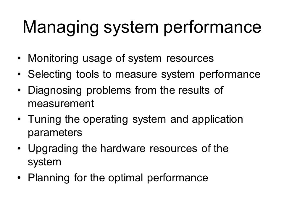 Managing system performance Monitoring usage of system resources Selecting tools to measure system performance Diagnosing problems from the results of measurement Tuning the operating system and application parameters Upgrading the hardware resources of the system Planning for the optimal performance