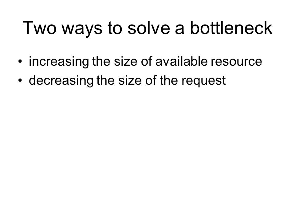 Two ways to solve a bottleneck increasing the size of available resource decreasing the size of the request