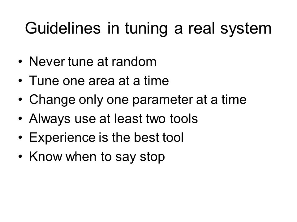 Guidelines in tuning a real system Never tune at random Tune one area at a time Change only one parameter at a time Always use at least two tools Experience is the best tool Know when to say stop