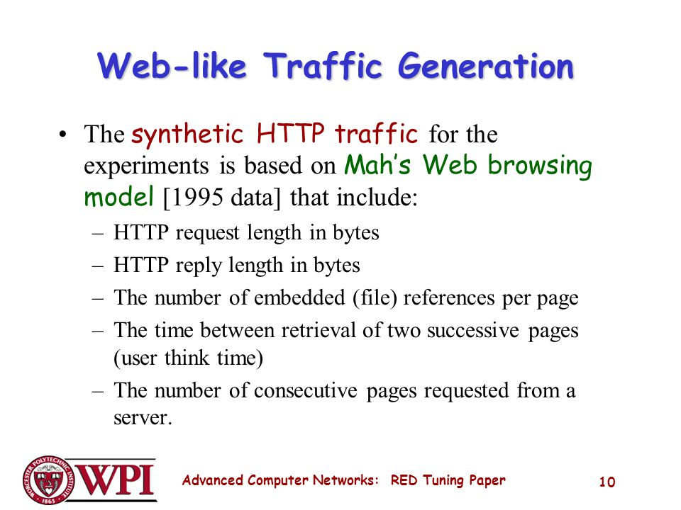 Advanced Computer Networks: RED Tuning Paper 10 Web-like Traffic Generation The synthetic HTTP traffic for the experiments is based on Mahs Web browsing model [1995 data] that include: –HTTP request length in bytes –HTTP reply length in bytes –The number of embedded (file) references per page –The time between retrieval of two successive pages (user think time) –The number of consecutive pages requested from a server.