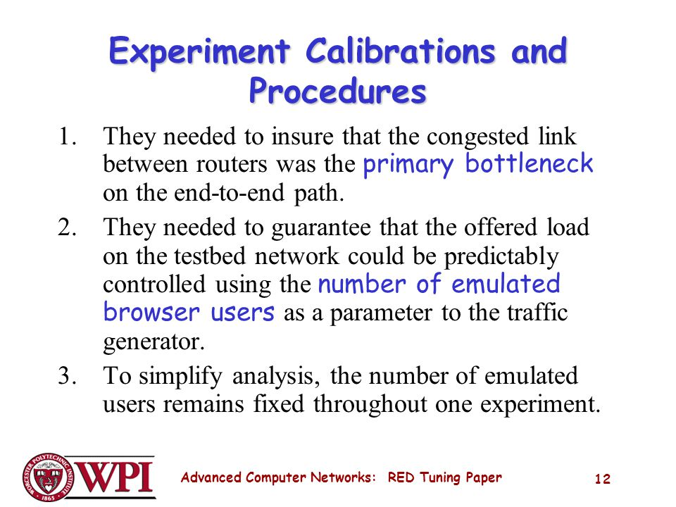 Advanced Computer Networks: RED Tuning Paper 12 Experiment Calibrations and Procedures 1.They needed to insure that the congested link between routers was the primary bottleneck on the end-to-end path.