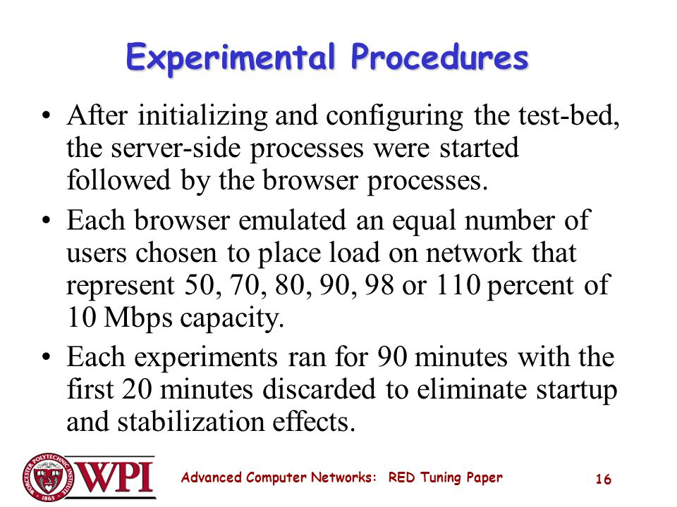 Advanced Computer Networks: RED Tuning Paper 16 Experimental Procedures After initializing and configuring the test-bed, the server-side processes were started followed by the browser processes.
