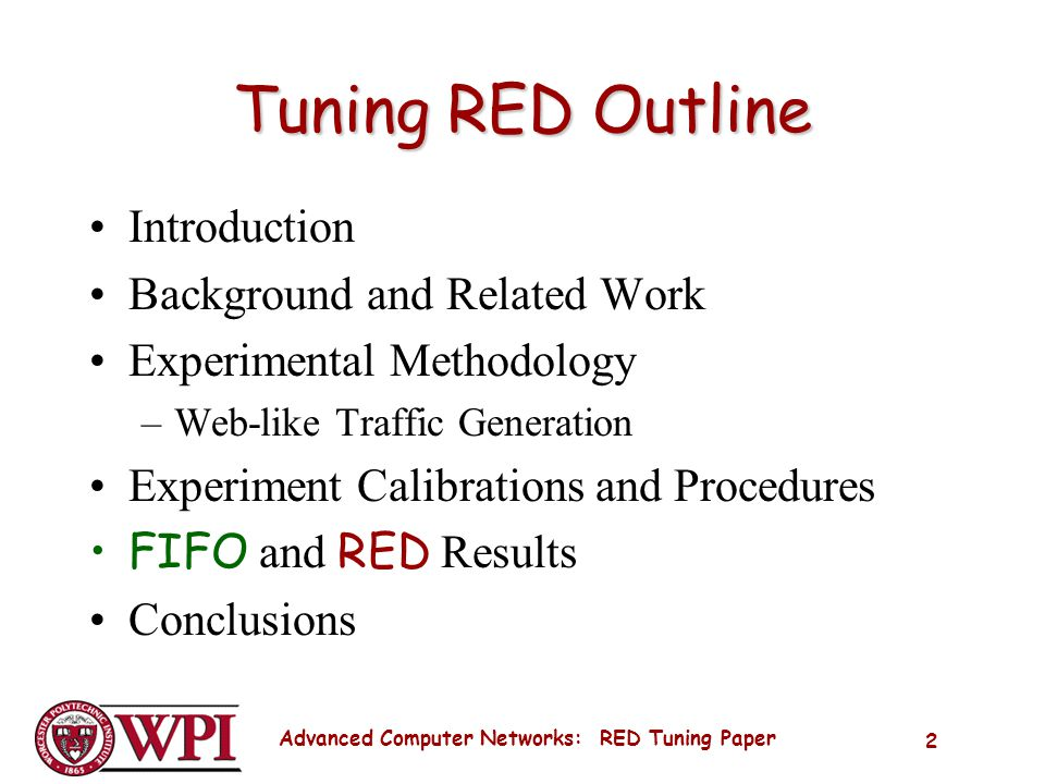 Advanced Computer Networks: RED Tuning Paper 2 Tuning RED Outline Introduction Background and Related Work Experimental Methodology –Web-like Traffic Generation Experiment Calibrations and Procedures FIFO and RED Results Conclusions