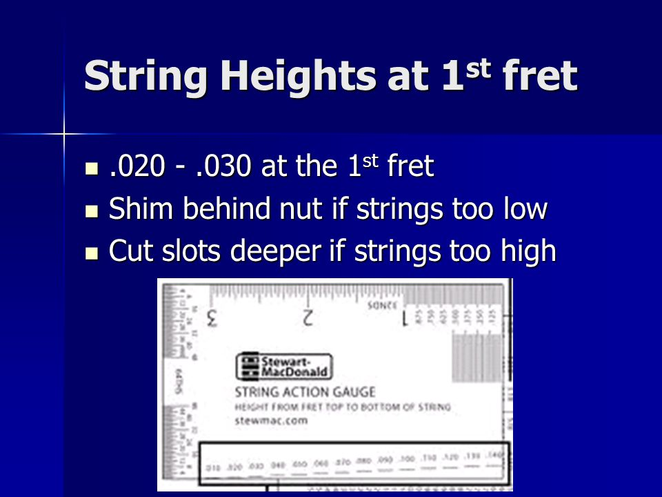 String Heights at 1 st fret.020 -.030 at the 1 st fret.020 -.030 at the 1 st fret Shim behind nut if strings too low Shim behind nut if strings too low Cut slots deeper if strings too high Cut slots deeper if strings too high