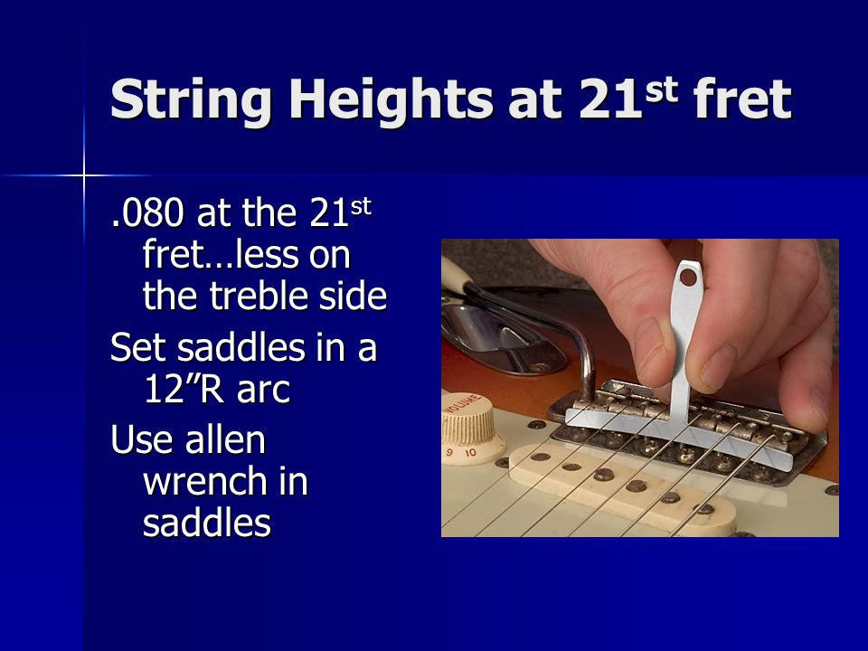 String Heights at 21 st fret.080 at the 21 st fret…less on the treble side Set saddles in a 12R arc Use allen wrench in saddles