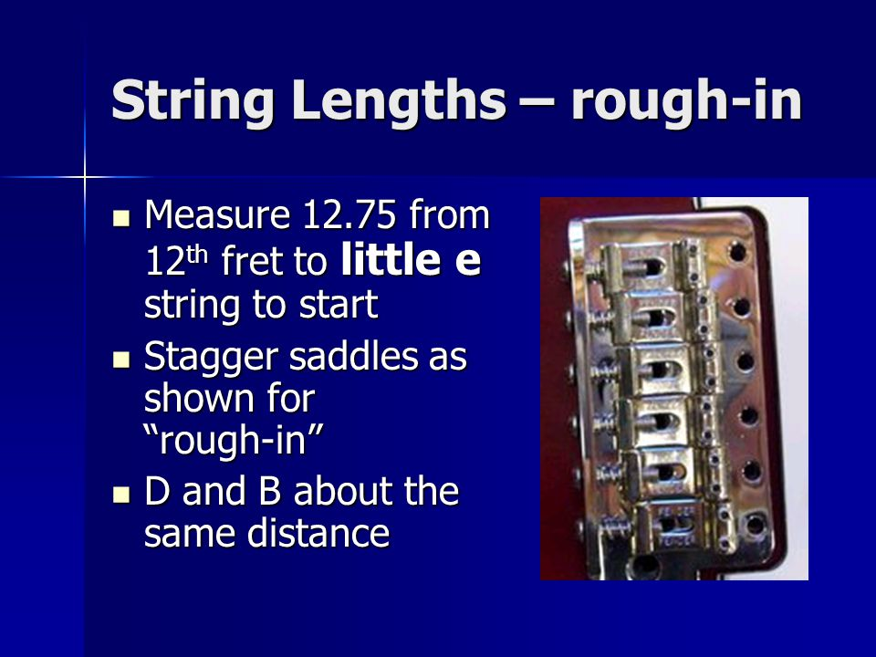 String Lengths – rough-in Measure 12.75 from 12 th fret to little e string to start Measure 12.75 from 12 th fret to little e string to start Stagger saddles as shown for rough-in Stagger saddles as shown for rough-in D and B about the same distance D and B about the same distance