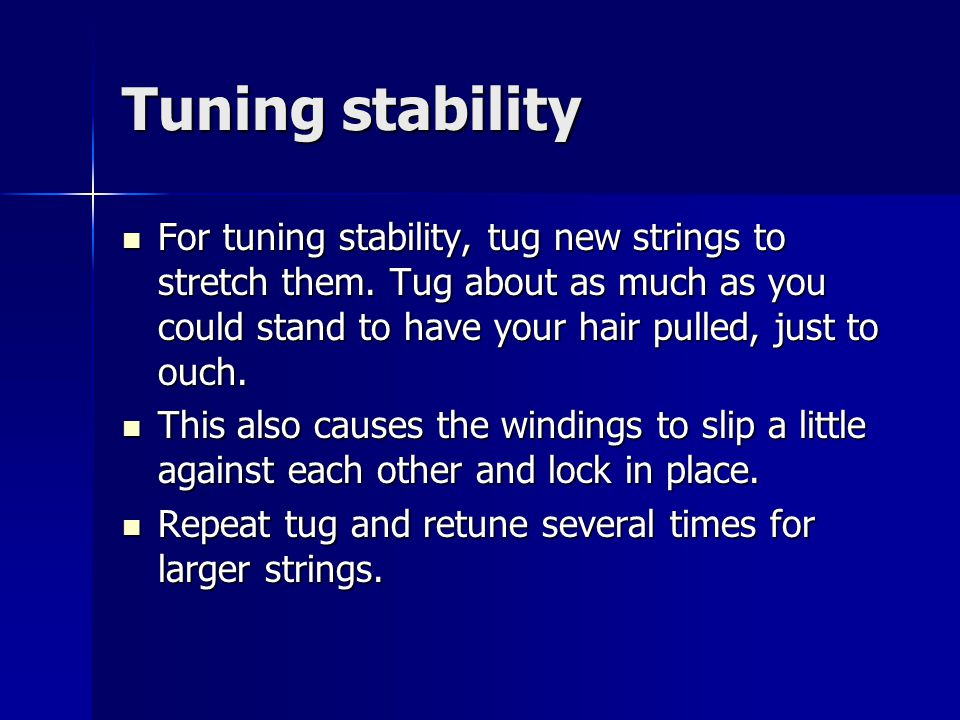 Tuning stability For tuning stability, tug new strings to stretch them.