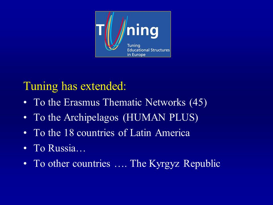 Tuning has extended: To the Erasmus Thematic Networks (45) To the Archipelagos (HUMAN PLUS) To the 18 countries of Latin America To Russia… To other countries ….