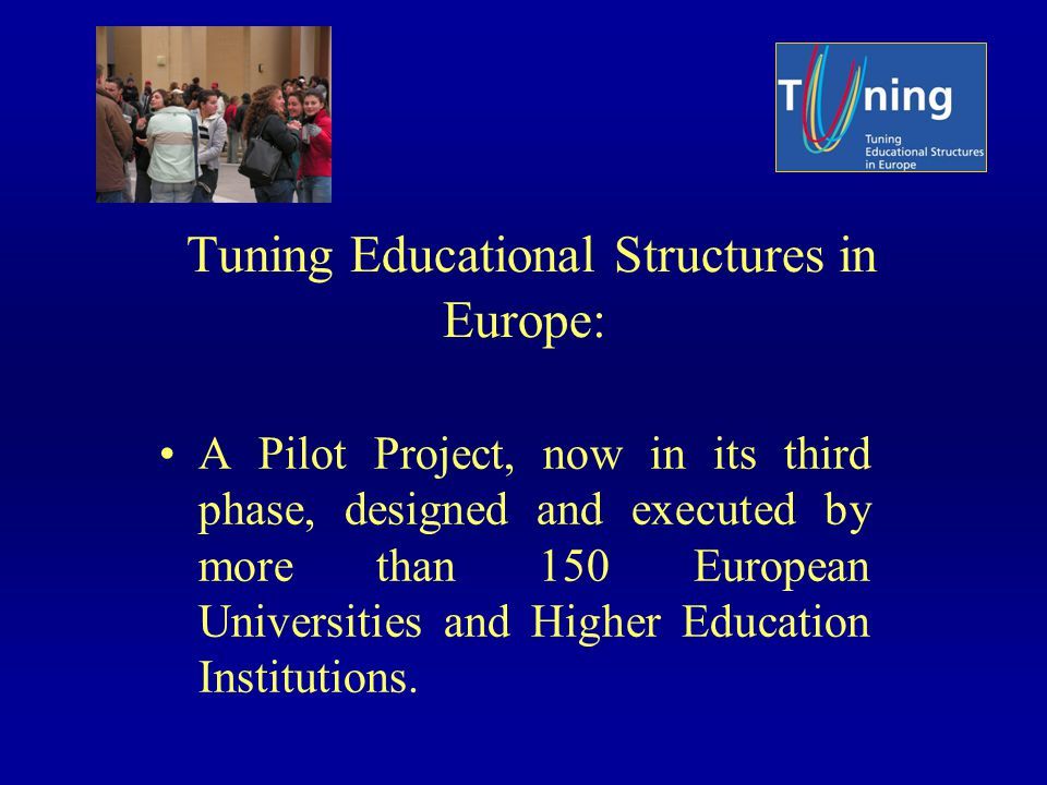 Tuning Educational Structures in Europe: A Pilot Project, now in its third phase, designed and executed by more than 150 European Universities and Higher Education Institutions.