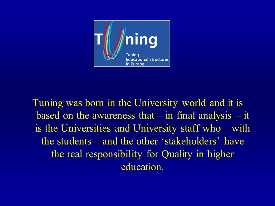 Tuning was born in the University world and it is based on the awareness that – in final analysis – it is the Universities and University staff who – with the students – and the other stakeholders have the real responsibility for Quality in higher education.