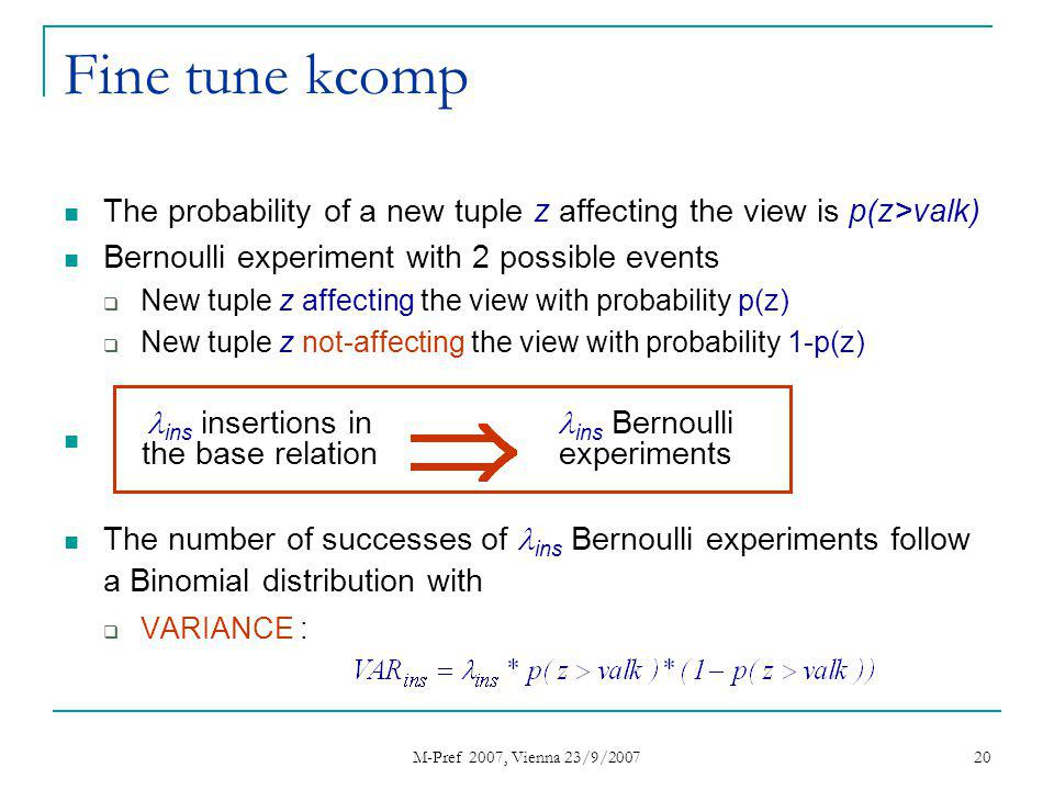 M-Pref 2007, Vienna 23/9/2007 20 Fine tune kcomp The probability of a new tuple z affecting the view is p(z>valk) Bernoulli experiment with 2 possible events New tuple z affecting the view with probability p(z) New tuple z not-affecting the view with probability 1-p(z) The number of successes of ins Bernoulli experiments follow a Binomial distribution with VARIANCE : ins insertions in the base relation ins Bernoulli experiments