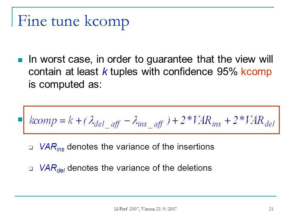 M-Pref 2007, Vienna 23/9/2007 21 Fine tune kcomp In worst case, in order to guarantee that the view will contain at least k tuples with confidence 95% kcomp is computed as: VAR ins denotes the variance of the insertions VAR del denotes the variance of the deletions
