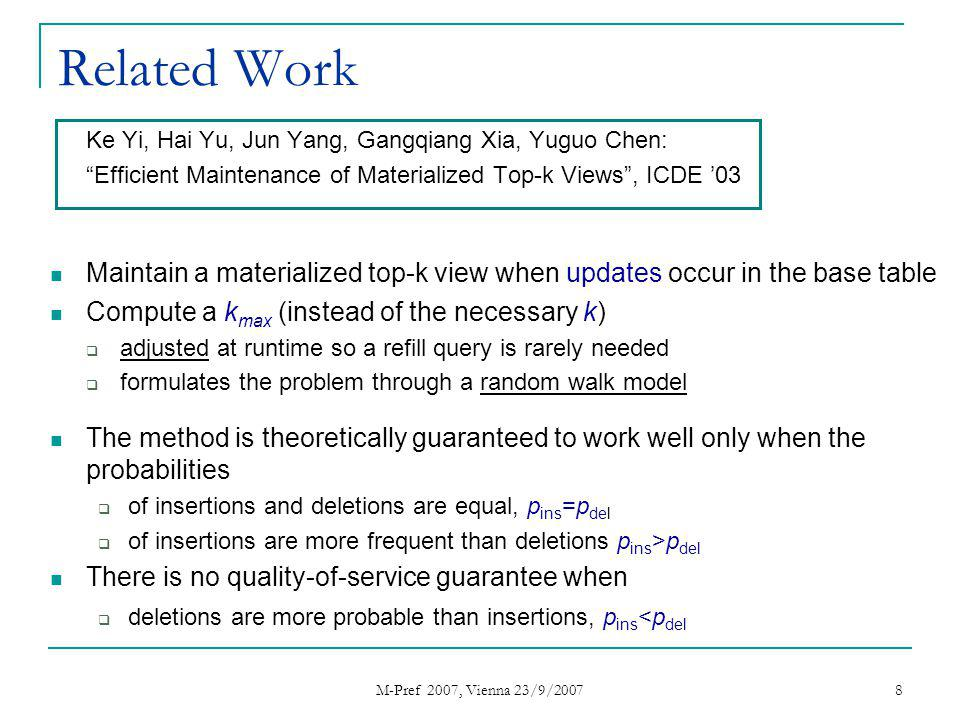 M-Pref 2007, Vienna 23/9/2007 8 Related Work Ke Yi, Hai Yu, Jun Yang, Gangqiang Xia, Yuguo Chen: Efficient Maintenance of Materialized Top-k Views, ICDE 03 Maintain a materialized top-k view when updates occur in the base table Compute a k max (instead of the necessary k) adjusted at runtime so a refill query is rarely needed formulates the problem through a random walk model The method is theoretically guaranteed to work well only when the probabilities of insertions and deletions are equal, p ins =p del of insertions are more frequent than deletions p ins >p del There is no quality-of-service guarantee when deletions are more probable than insertions, p ins <p del