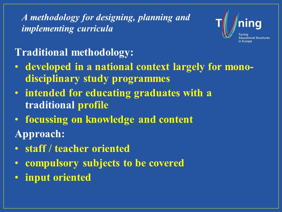 A methodology for designing, planning and implementing curricula Traditional methodology: developed in a national context largely for mono- disciplinary study programmes intended for educating graduates with a traditional profile focussing on knowledge and content Approach: staff / teacher oriented compulsory subjects to be covered input oriented