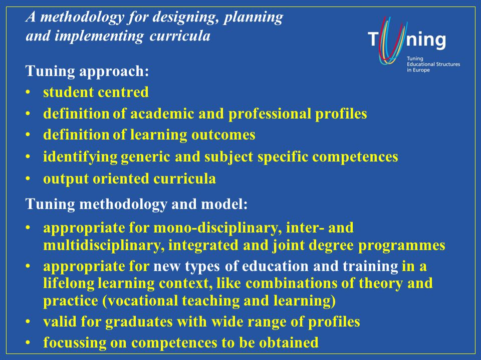 A methodology for designing, planning and implementing curricula Tuning approach: student centred definition of academic and professional profiles definition of learning outcomes identifying generic and subject specific competences output oriented curricula Tuning methodology and model: appropriate for mono-disciplinary, inter- and multidisciplinary, integrated and joint degree programmes appropriate for new types of education and training in a lifelong learning context, like combinations of theory and practice (vocational teaching and learning) valid for graduates with wide range of profiles focussing on competences to be obtained