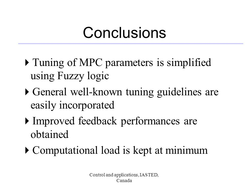 Control and applications, IASTED, Canada Conclusions Tuning of MPC parameters is simplified using Fuzzy logic General well-known tuning guidelines are easily incorporated Improved feedback performances are obtained Computational load is kept at minimum